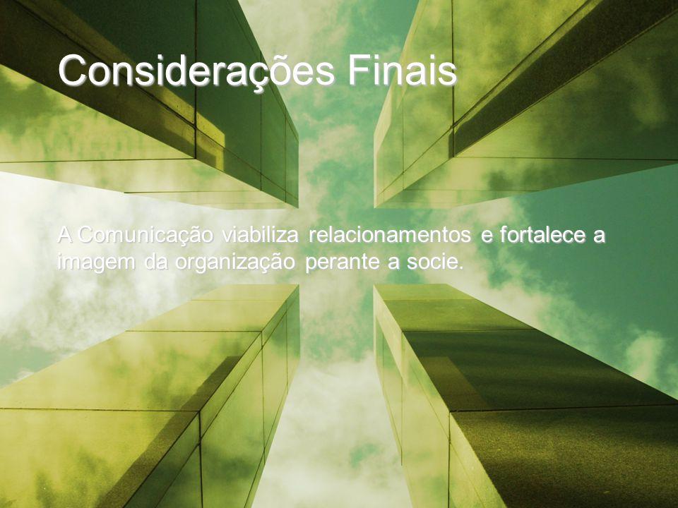 Considerações Finais A Comunicação viabiliza relacionamentos e fortalece a imagem da organização perante a socie.
