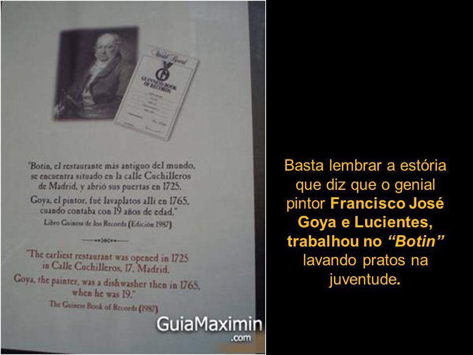 Basta lembrar a estória que diz que o genial pintor Francisco José Goya e Lucientes, trabalhou no Botin lavando pratos na juventude.