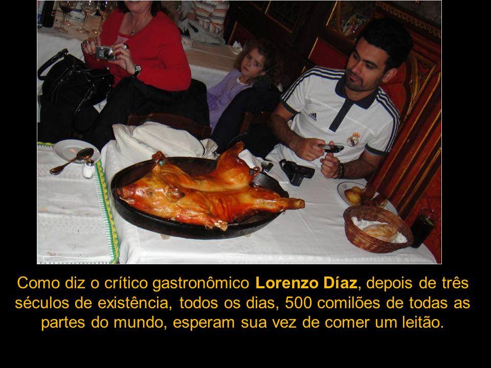 Como diz o crítico gastronômico Lorenzo Díaz, depois de três séculos de existência, todos os dias, 500 comilões de todas as partes do mundo, esperam sua vez de comer um leitão.