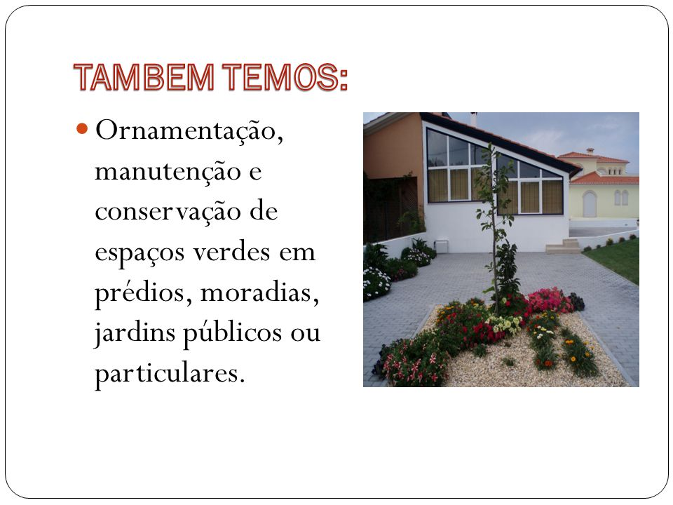 TAMBEM TEMOS: Ornamentação, manutenção e conservação de espaços verdes em prédios, moradias, jardins públicos ou particulares.