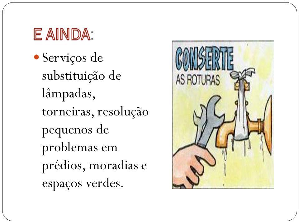 E AINDA: Serviços de substituição de lâmpadas, torneiras, resolução pequenos de problemas em prédios, moradias e espaços verdes.