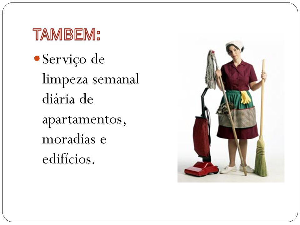 TAMBEM: Serviço de limpeza semanal diária de apartamentos, moradias e edifícios.