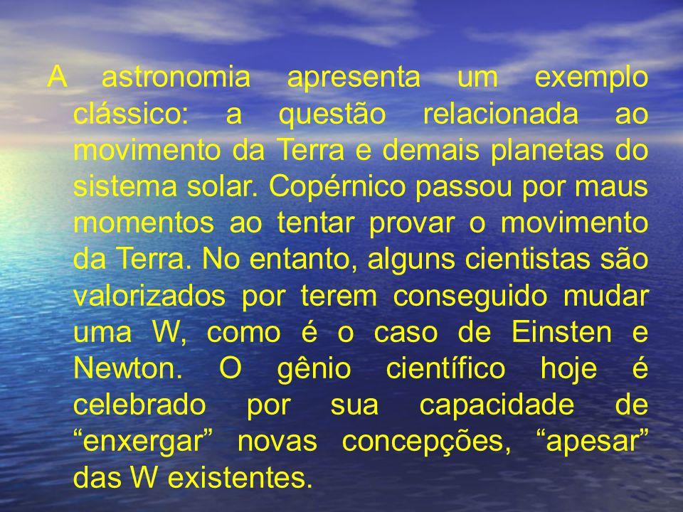 A astronomia apresenta um exemplo clássico: a questão relacionada ao movimento da Terra e demais planetas do sistema solar. Copérnico passou por maus momentos ao tentar provar o movimento da Terra. No entanto, alguns cientistas são valorizados por terem conseguido mudar uma W, como é o caso de Einsten e Newton. O gênio científico hoje é celebrado por sua capacidade de enxergar novas concepções, apesar das W existentes.