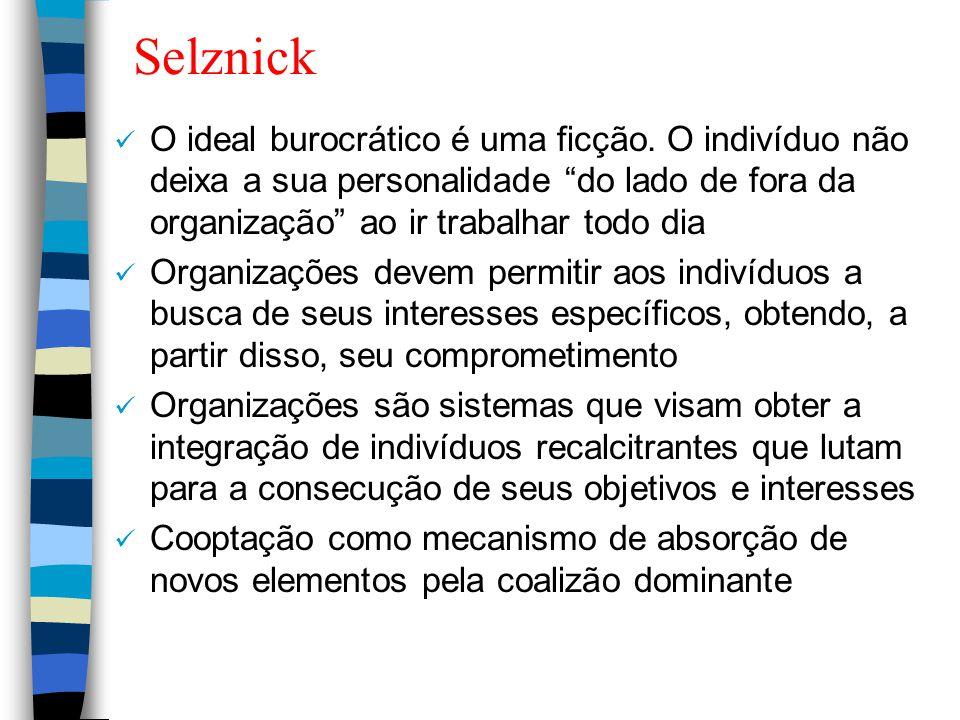 Selznick O ideal burocrático é uma ficção. O indivíduo não deixa a sua personalidade do lado de fora da organização ao ir trabalhar todo dia.