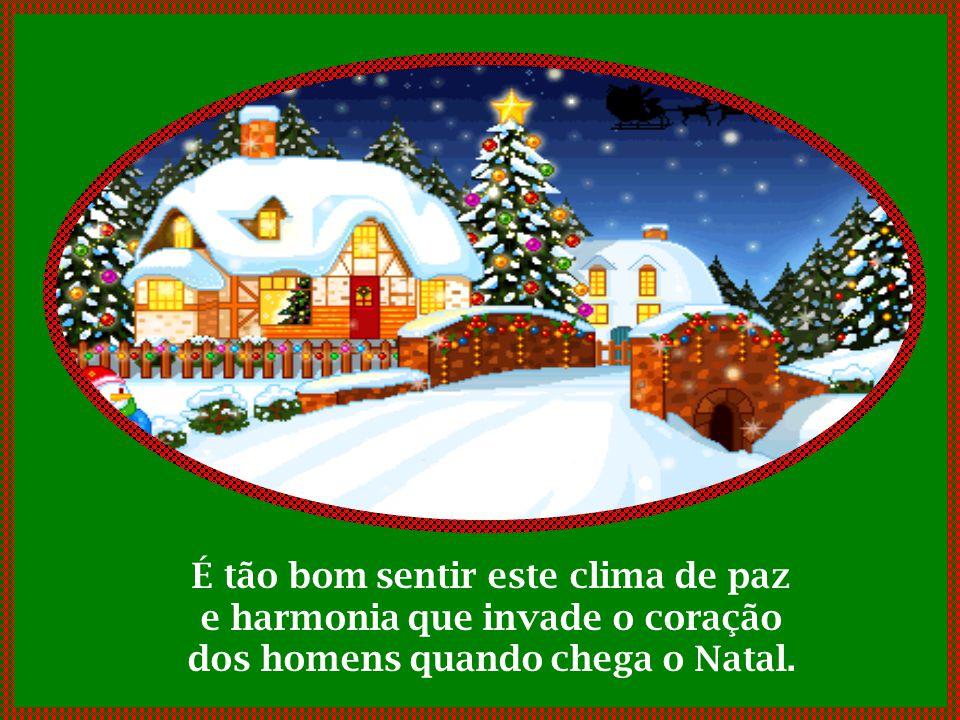 É tão bom sentir este clima de paz e harmonia que invade o coração dos homens quando chega o Natal.