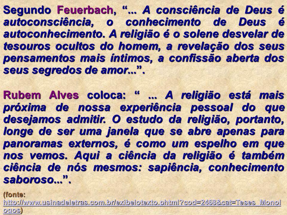 Segundo Feuerbach, ... A consciência de Deus é autoconsciência, o conhecimento de Deus é autoconhecimento. A religião é o solene desvelar de tesouros ocultos do homem, a revelação dos seus pensamentos mais íntimos, a confissão aberta dos seus segredos de amor... .