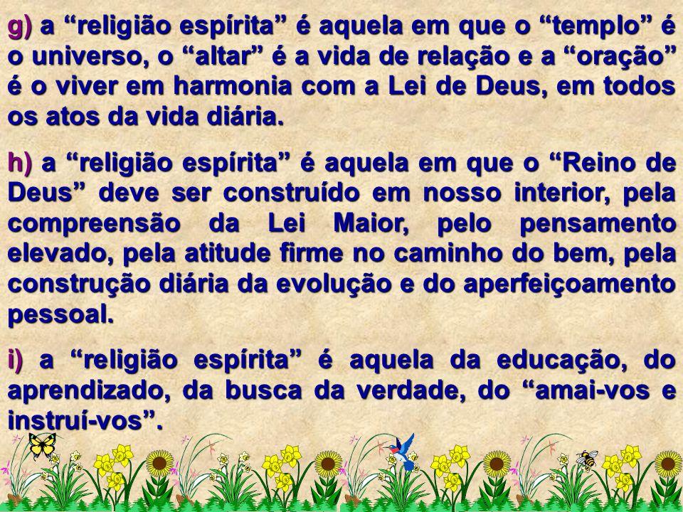 g) a religião espírita é aquela em que o templo é o universo, o altar é a vida de relação e a oração é o viver em harmonia com a Lei de Deus, em todos os atos da vida diária.