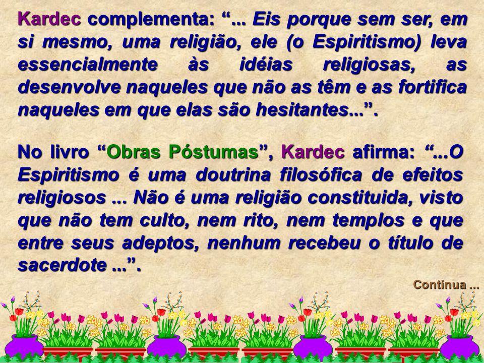Kardec complementa: ... Eis porque sem ser, em si mesmo, uma religião, ele (o Espiritismo) leva essencialmente às idéias religiosas, as desenvolve naqueles que não as têm e as fortifica naqueles em que elas são hesitantes... .