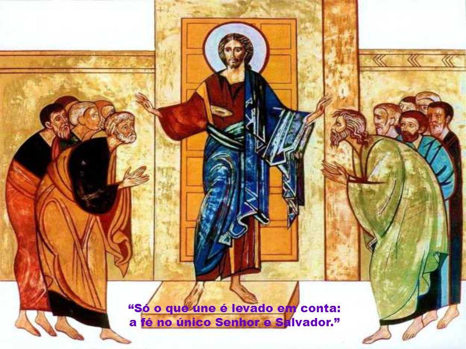 Só o que une é levado em conta: a fé no único Senhor e Salvador.