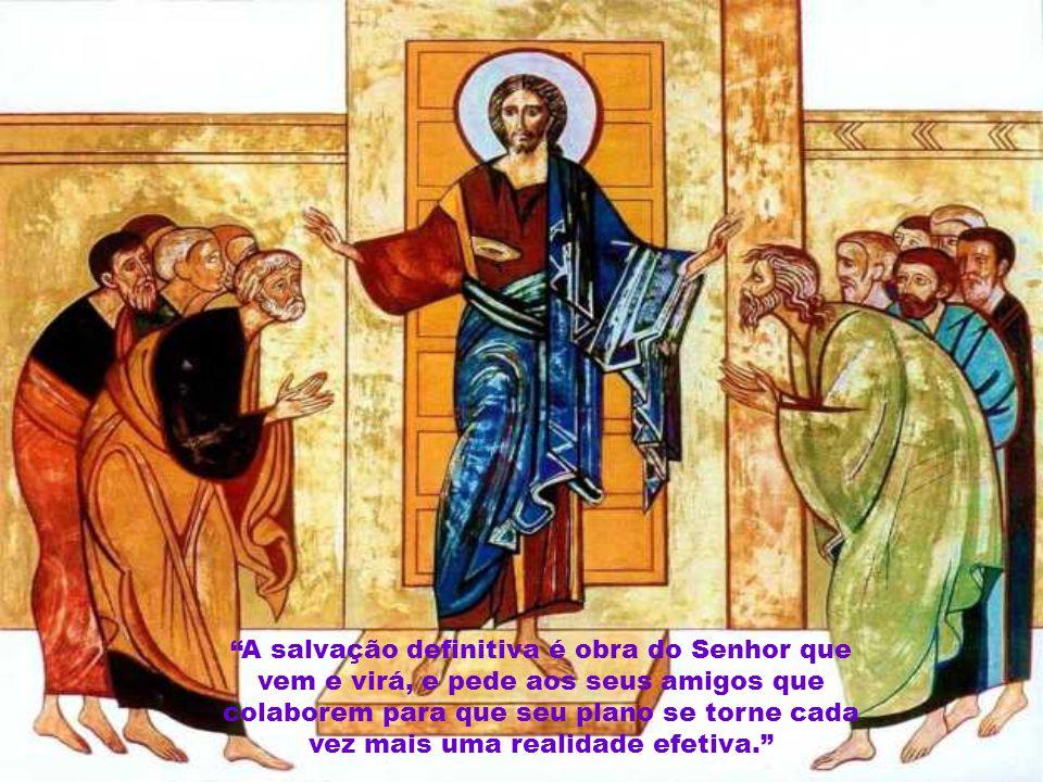 A salvação definitiva é obra do Senhor que vem e virá, e pede aos seus amigos que colaborem para que seu plano se torne cada vez mais uma realidade efetiva.