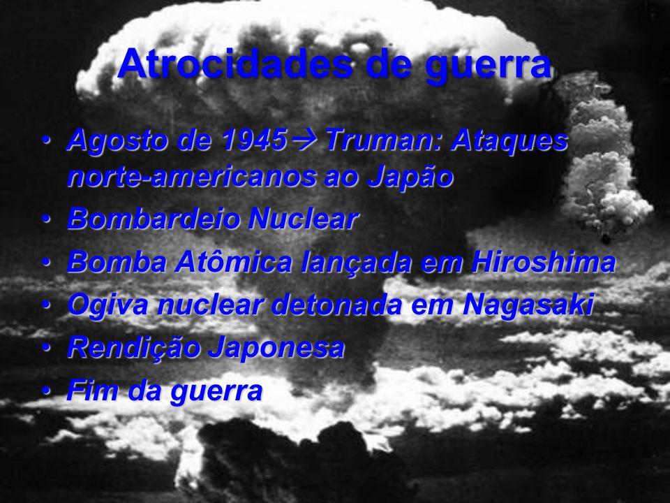 Atrocidades de guerra Agosto de 1945 Truman: Ataques norte-americanos ao Japão. Bombardeio Nuclear.