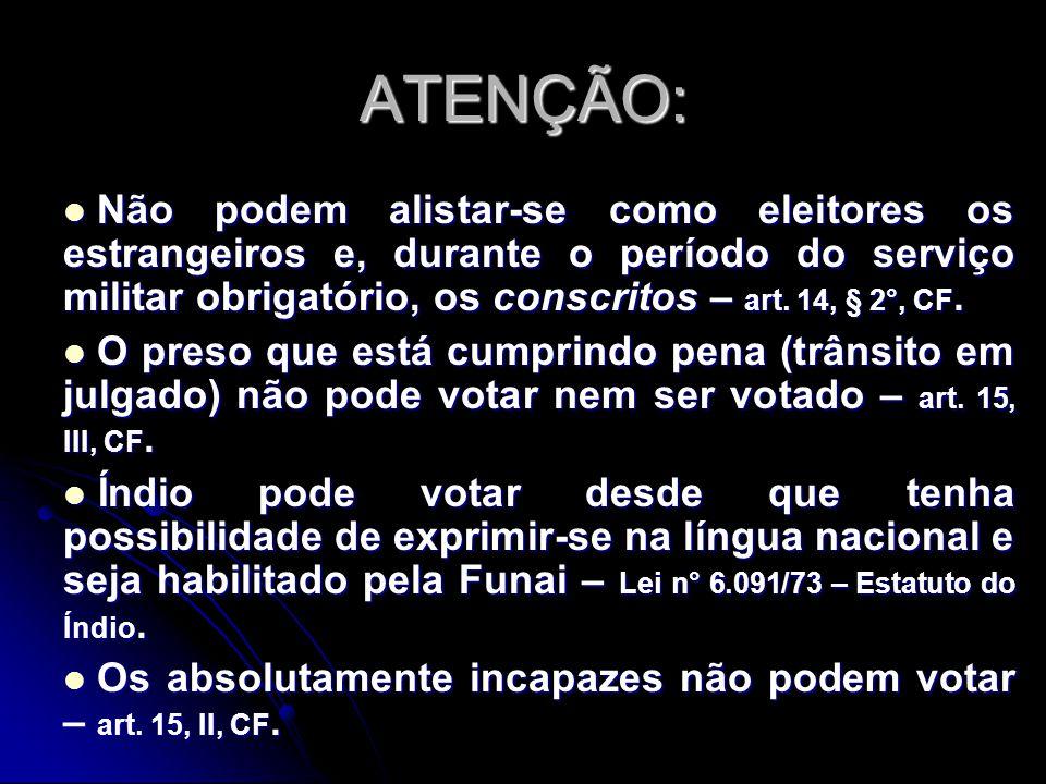 ATENÇÃO: Não podem alistar-se como eleitores os estrangeiros e, durante o período do serviço militar obrigatório, os conscritos – art. 14, § 2°, CF.