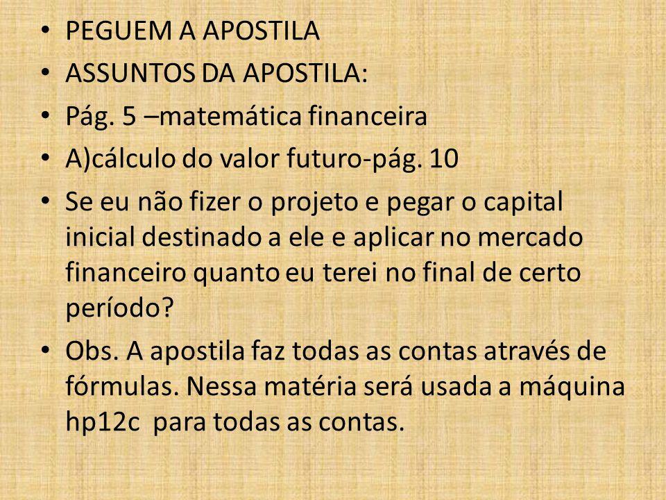 PEGUEM A APOSTILA ASSUNTOS DA APOSTILA: Pág. 5 –matemática financeira. A)cálculo do valor futuro-pág. 10.