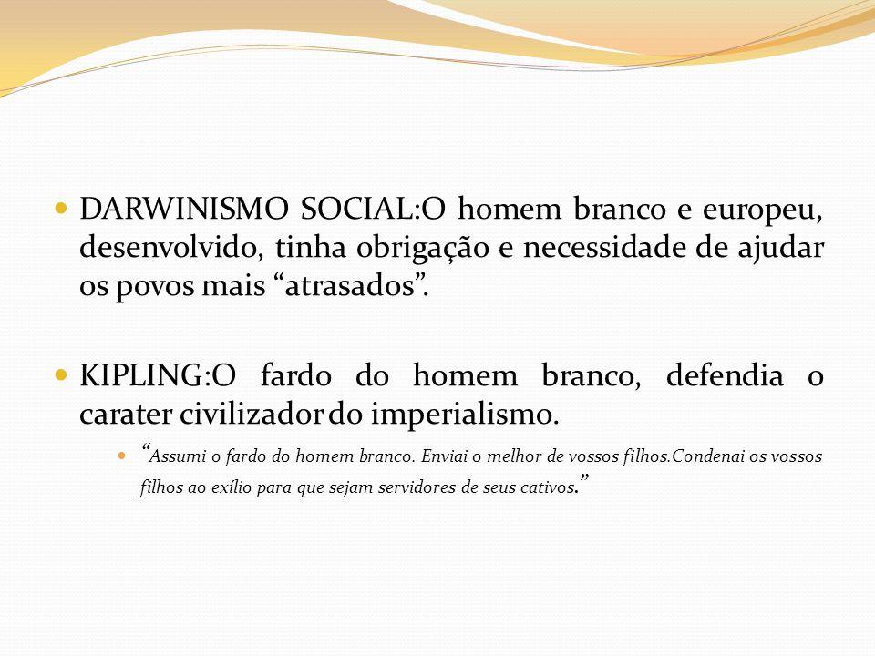 DARWINISMO SOCIAL:O homem branco e europeu, desenvolvido, tinha obrigação e necessidade de ajudar os povos mais atrasados .