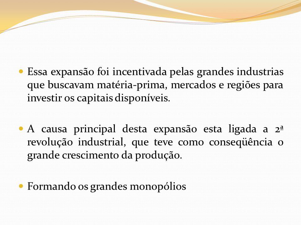 Essa expansão foi incentivada pelas grandes industrias que buscavam matéria-prima, mercados e regiões para investir os capitais disponíveis.