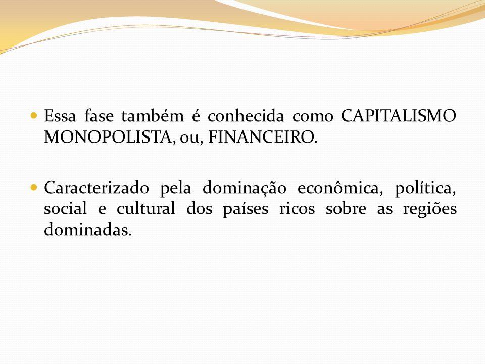 Essa fase também é conhecida como CAPITALISMO MONOPOLISTA, ou, FINANCEIRO.