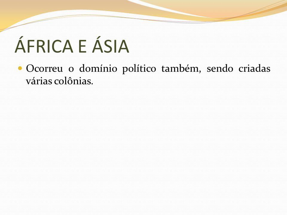 ÁFRICA E ÁSIA Ocorreu o domínio político também, sendo criadas várias colônias.