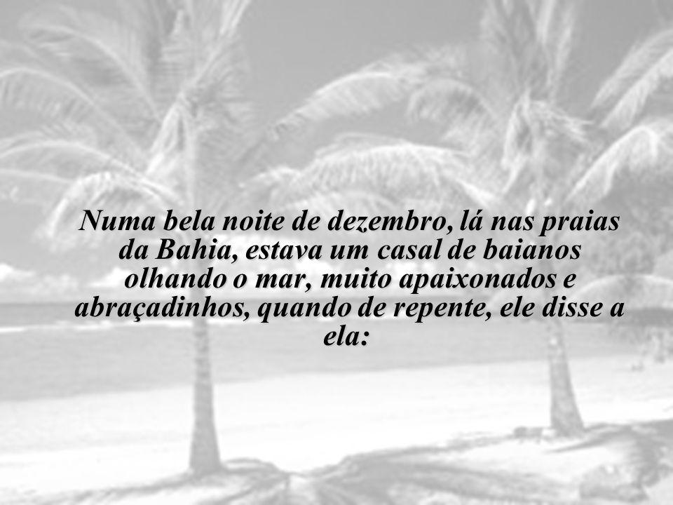 Numa bela noite de dezembro, lá nas praias da Bahia, estava um casal de baianos olhando o mar, muito apaixonados e abraçadinhos, quando de repente, ele disse a ela: