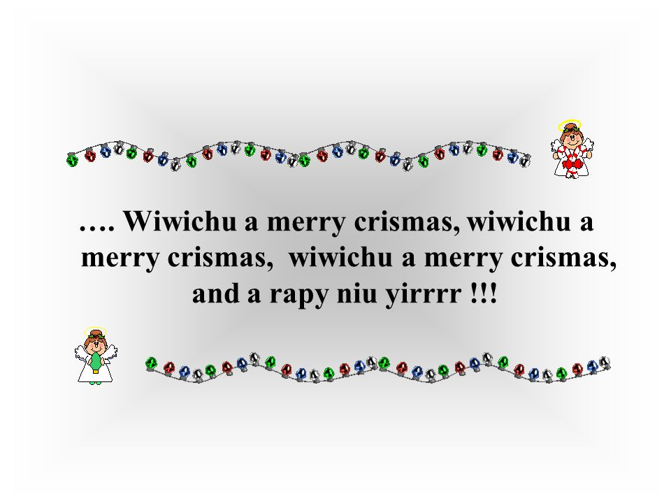…. Wiwichu a merry crismas, wiwichu a merry crismas, wiwichu a merry crismas, and a rapy niu yirrrr !!!