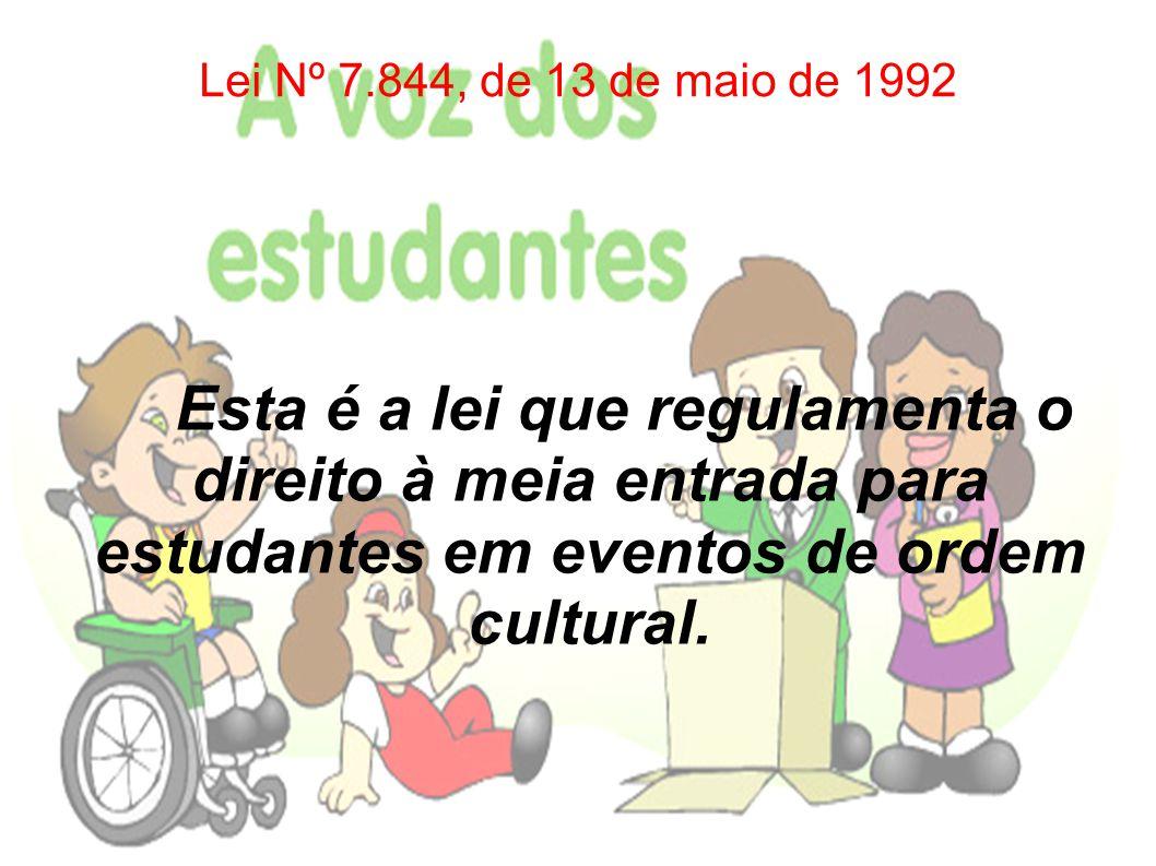 Lei Nº 7.844, de 13 de maio de 1992 Esta é a lei que regulamenta o direito à meia entrada para estudantes em eventos de ordem cultural.