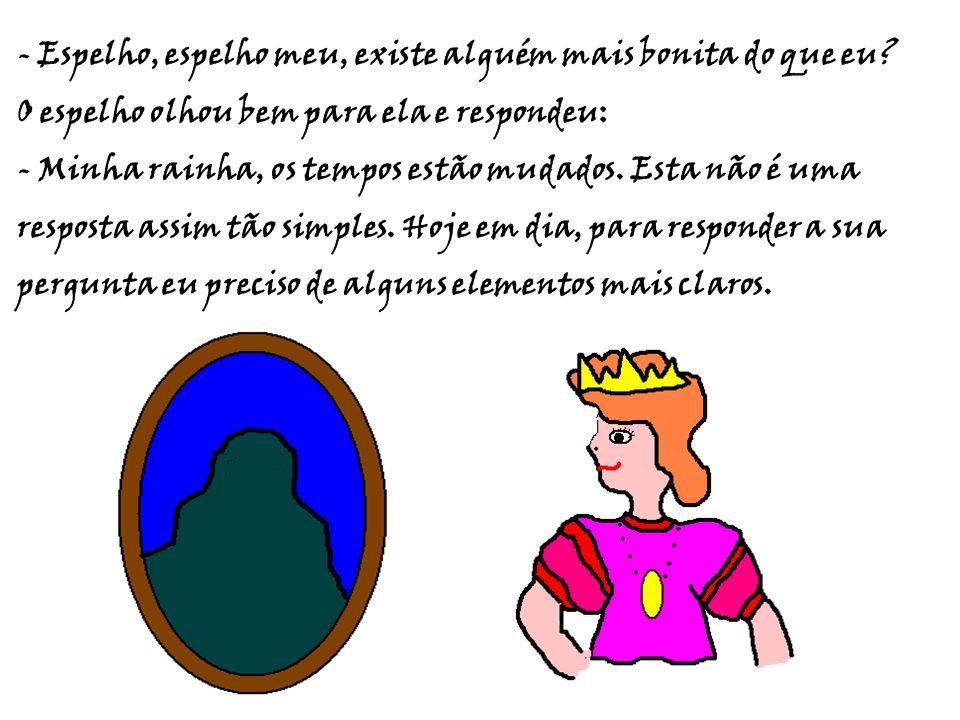 - Espelho, espelho meu, existe alguém mais bonita do que eu