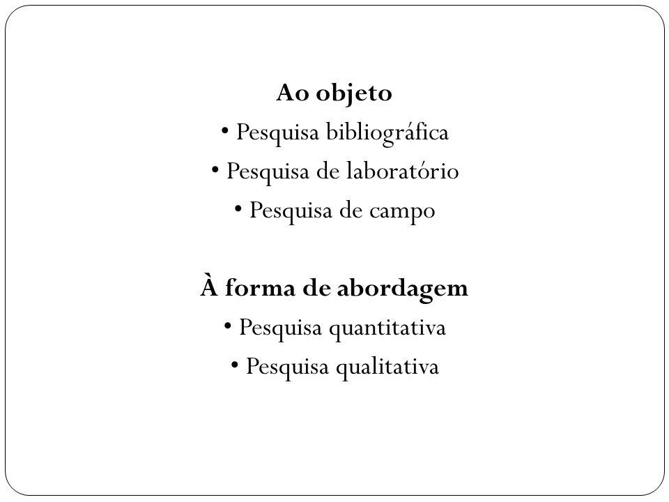 Ao objeto • Pesquisa bibliográfica • Pesquisa de laboratório • Pesquisa de campo À forma de abordagem • Pesquisa quantitativa • Pesquisa qualitativa