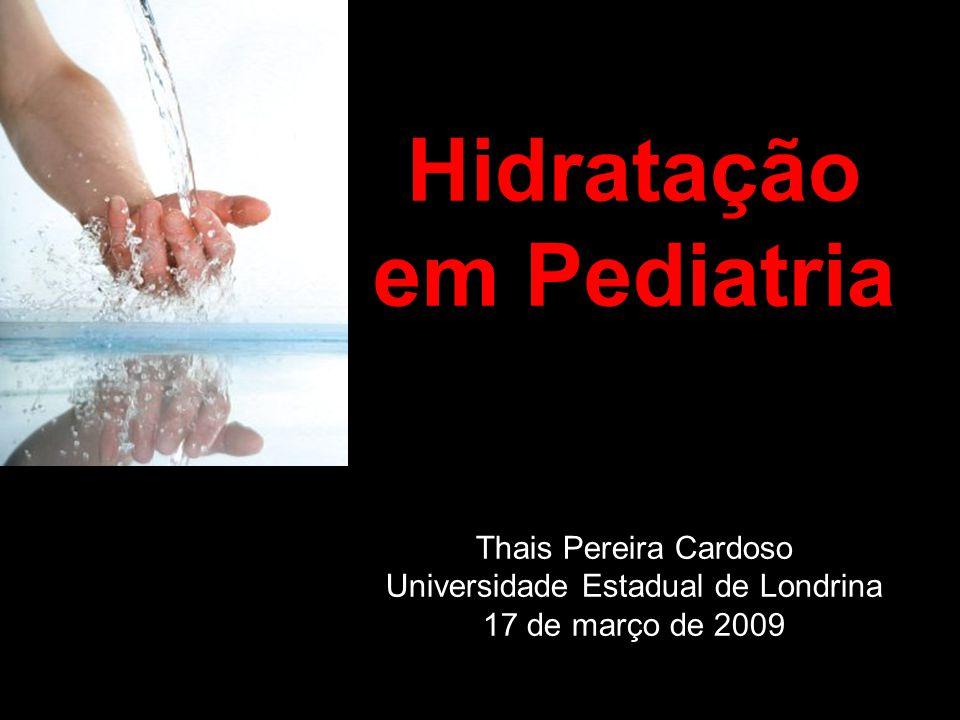 Hidratação em Pediatria Thais Pereira Cardoso Universidade Estadual de Londrina 17 de março de 2009