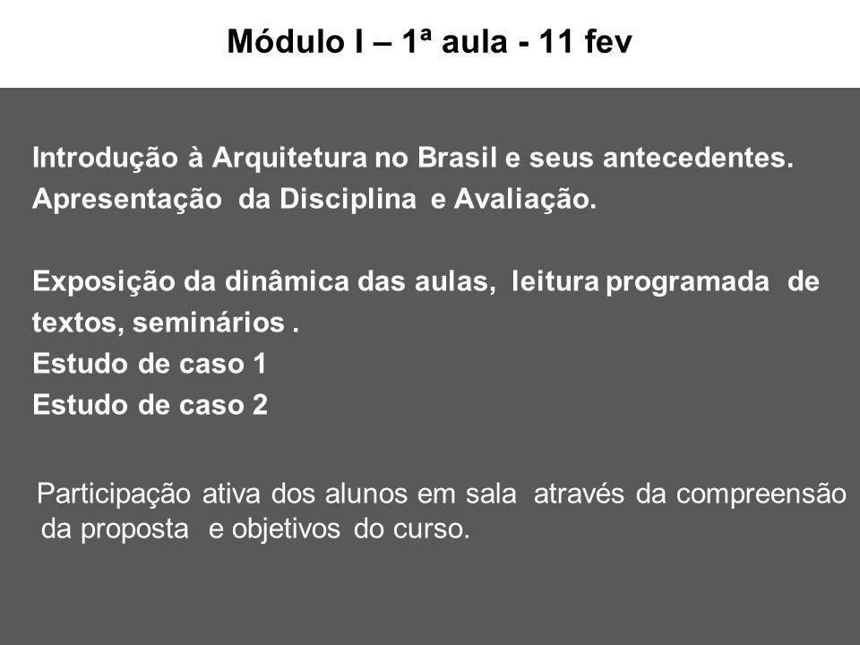 Módulo I – 1ª aula - 11 fev Introdução à Arquitetura no Brasil e seus antecedentes. Apresentação da Disciplina e Avaliação.