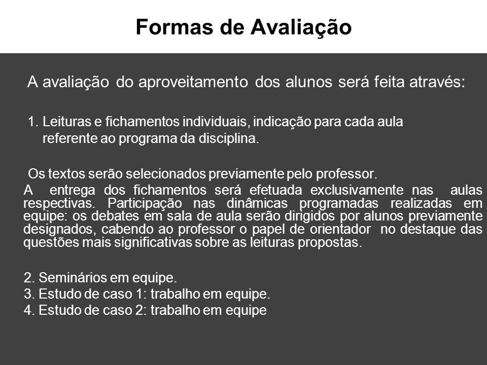 Formas de Avaliação A avaliação do aproveitamento dos alunos será feita através: 1. Leituras e fichamentos individuais, indicação para cada aula.