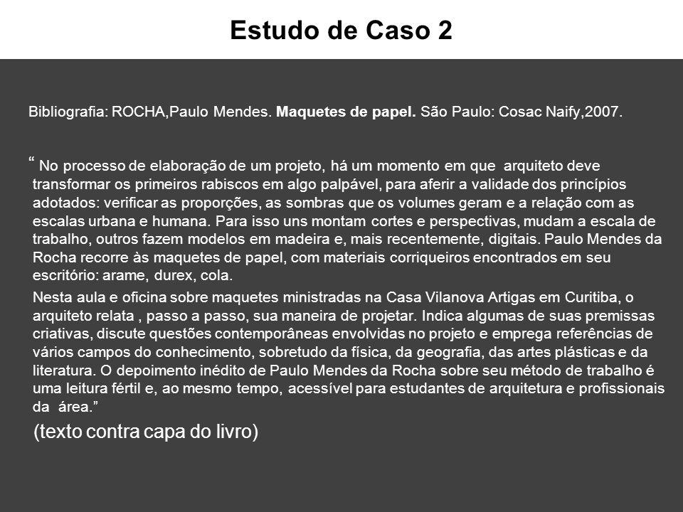 Estudo de Caso 2 Bibliografia: ROCHA,Paulo Mendes. Maquetes de papel. São Paulo: Cosac Naify,2007.