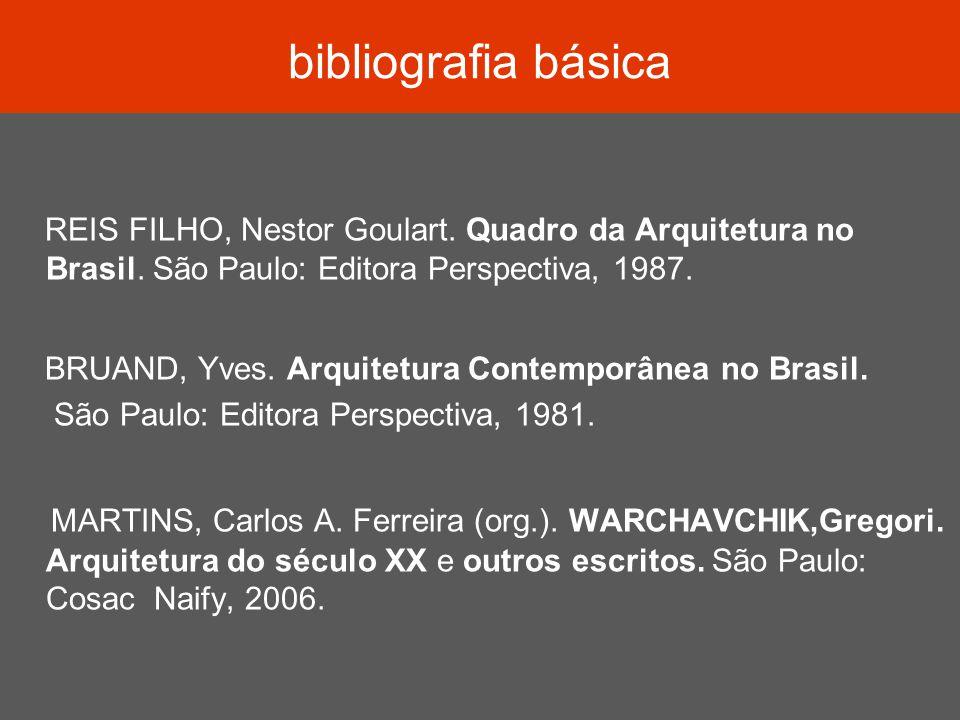 bibliografia básica REIS FILHO, Nestor Goulart. Quadro da Arquitetura no Brasil. São Paulo: Editora Perspectiva, 1987.