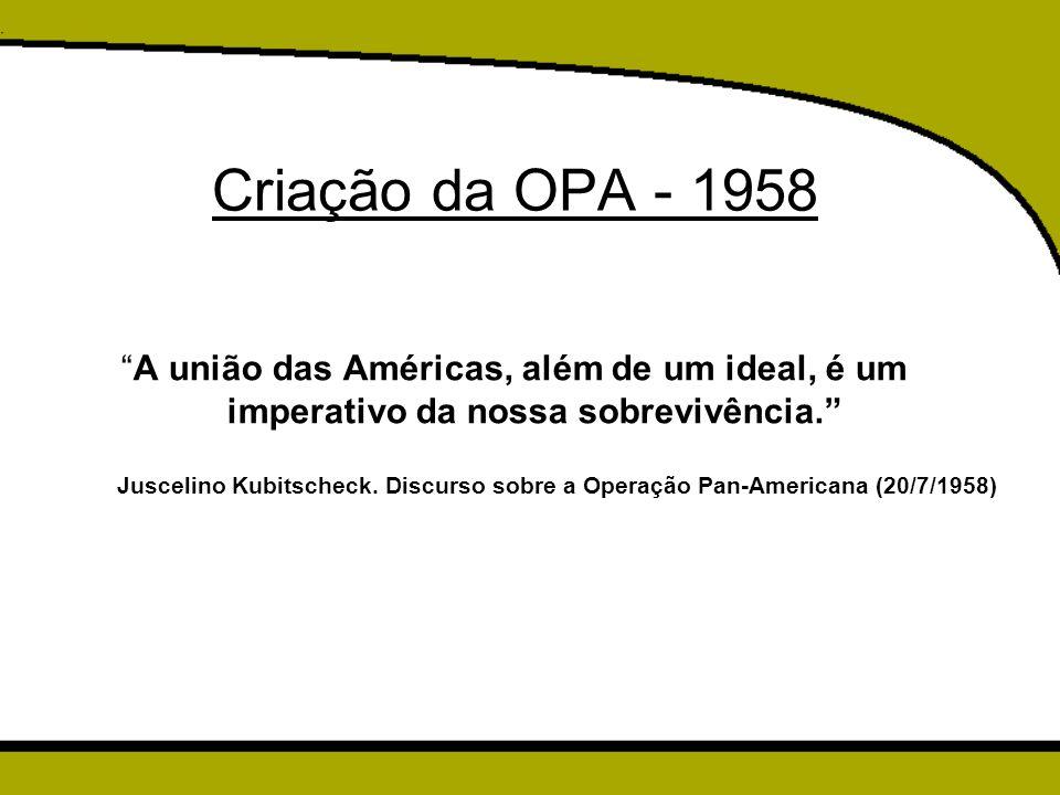 Criação da OPA - 1958 A união das Américas, além de um ideal, é um imperativo da nossa sobrevivência.