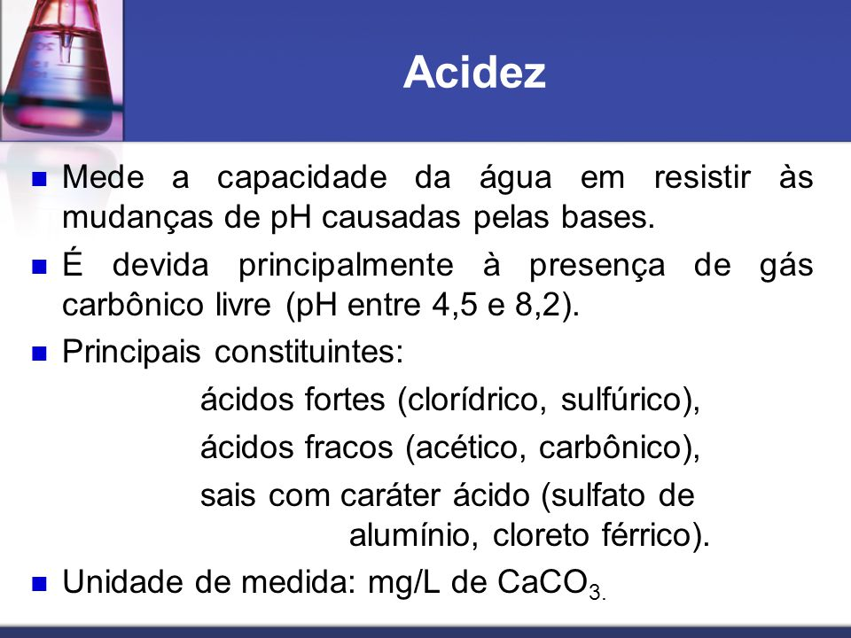 Acidez Mede a capacidade da água em resistir às mudanças de pH causadas pelas bases.