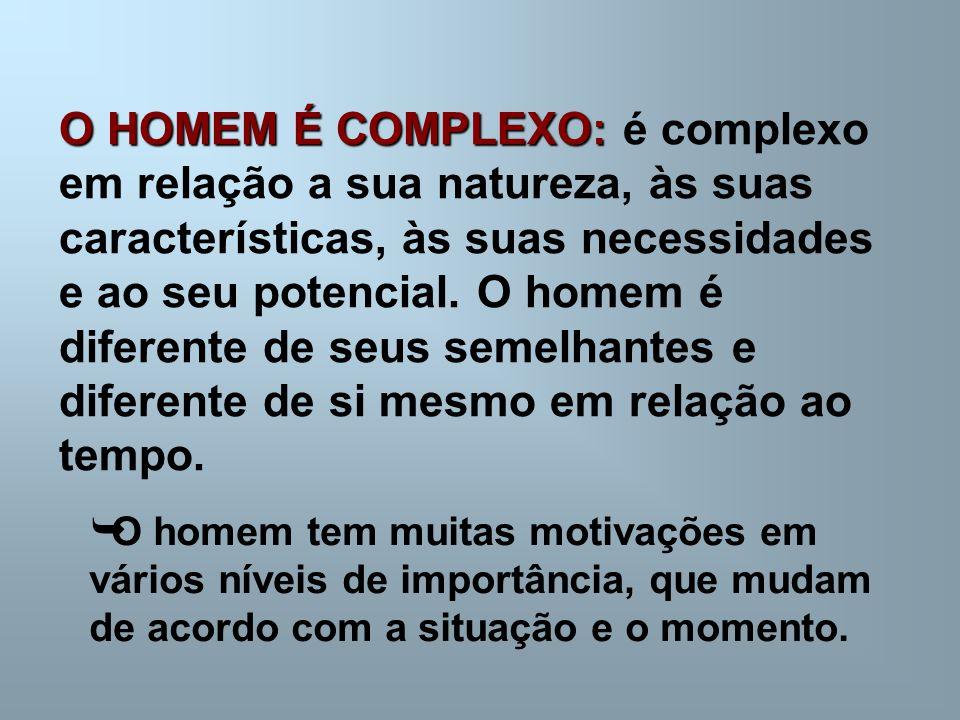 O HOMEM É COMPLEXO: é complexo em relação a sua natureza, às suas características, às suas necessidades e ao seu potencial. O homem é diferente de seus semelhantes e diferente de si mesmo em relação ao tempo.