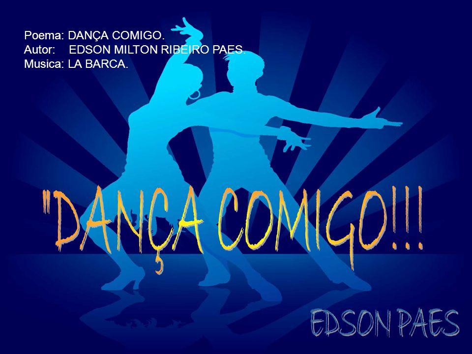 DANÇA COMIGO!!! EDSON PAES Poema: DANÇA COMIGO.
