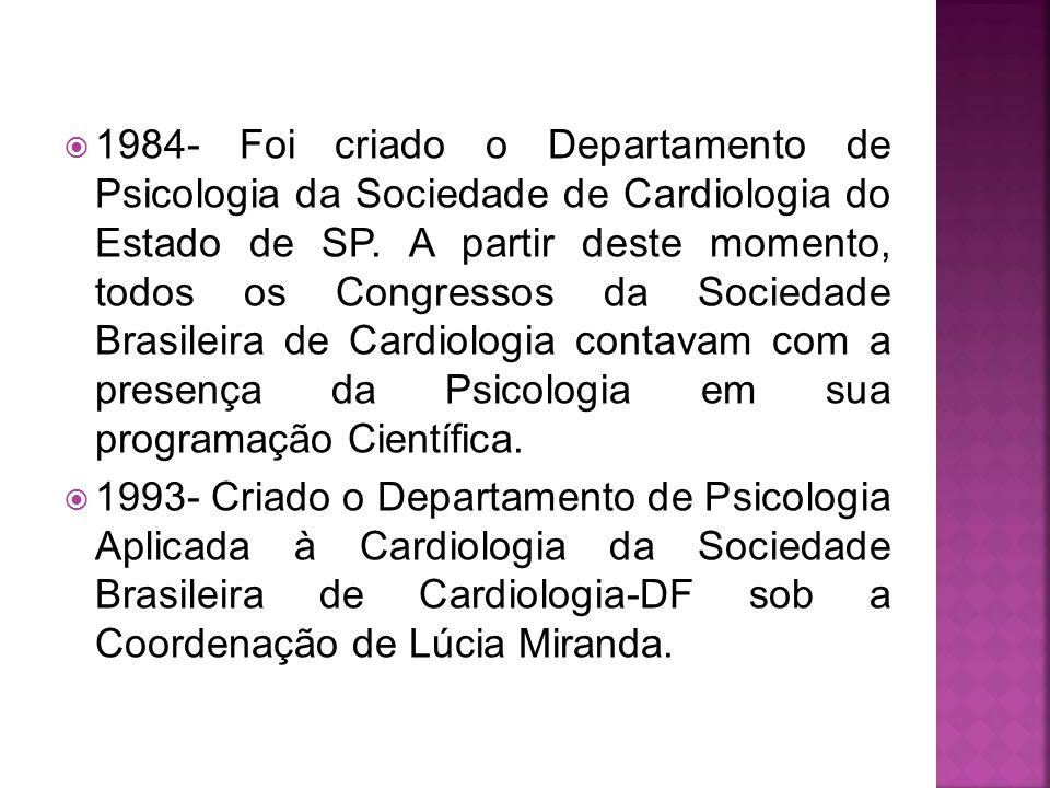 1984- Foi criado o Departamento de Psicologia da Sociedade de Cardiologia do Estado de SP. A partir deste momento, todos os Congressos da Sociedade Brasileira de Cardiologia contavam com a presença da Psicologia em sua programação Científica.