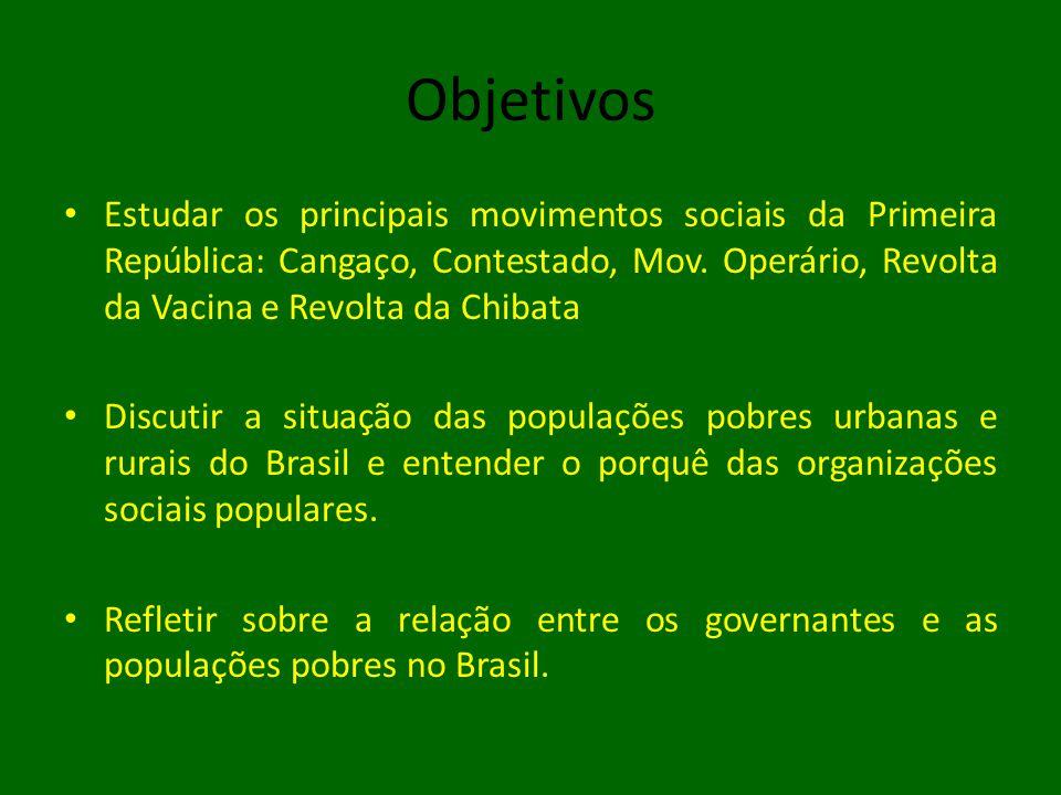 Objetivos Estudar os principais movimentos sociais da Primeira República: Cangaço, Contestado, Mov. Operário, Revolta da Vacina e Revolta da Chibata.