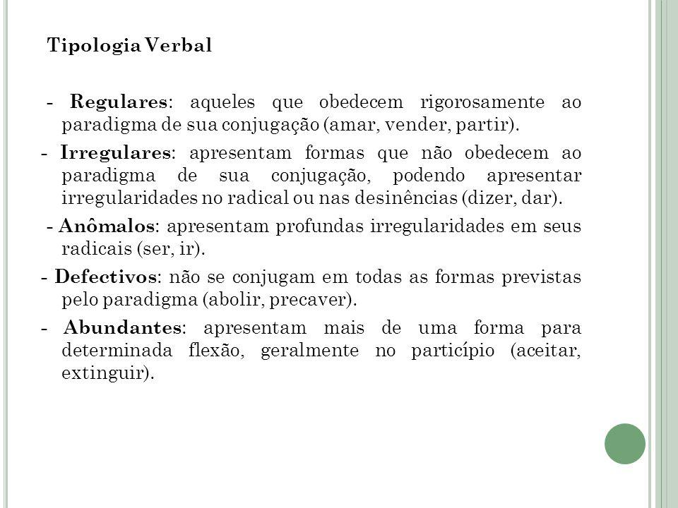 Tipologia Verbal - Regulares: aqueles que obedecem rigorosamente ao paradigma de sua conjugação (amar, vender, partir).