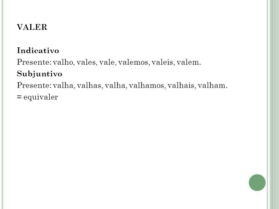 VALER Indicativo. Presente: valho, vales, vale, valemos, valeis, valem. Subjuntivo. Presente: valha, valhas, valha, valhamos, valhais, valham.