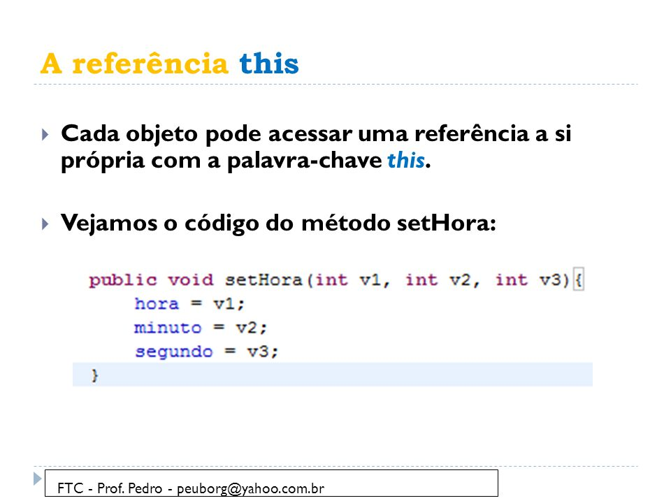 A referência this Cada objeto pode acessar uma referência a si própria com a palavra-chave this. Vejamos o código do método setHora: