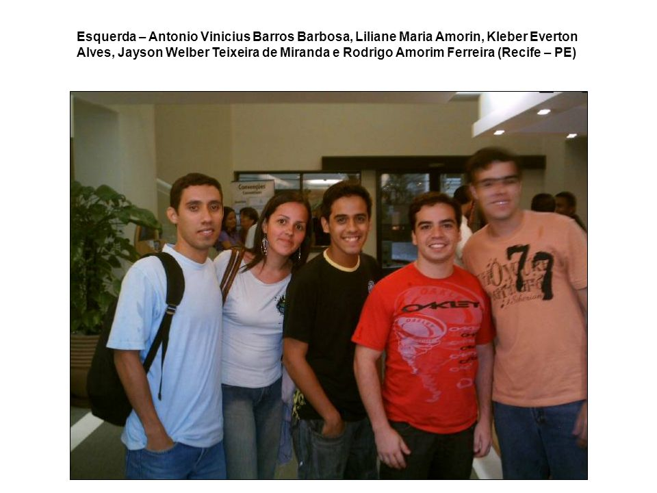 Esquerda – Antonio Vinicius Barros Barbosa, Liliane Maria Amorin, Kleber Everton Alves, Jayson Welber Teixeira de Miranda e Rodrigo Amorim Ferreira (Recife – PE)