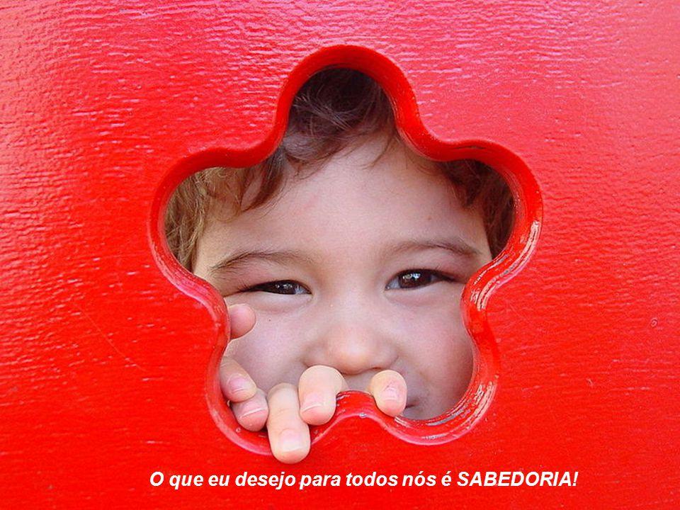 O que eu desejo para todos nós é SABEDORIA!