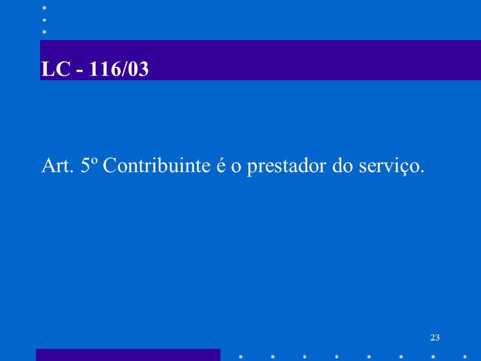 LC - 116/03 Art. 5º Contribuinte é o prestador do serviço.