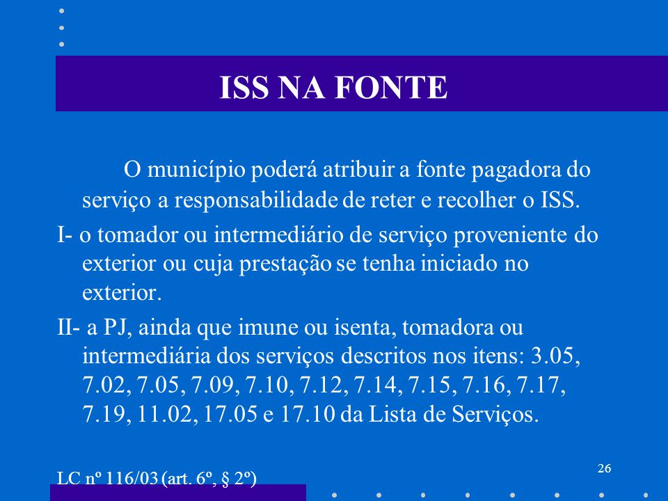 ISS NA FONTE O município poderá atribuir a fonte pagadora do serviço a responsabilidade de reter e recolher o ISS.