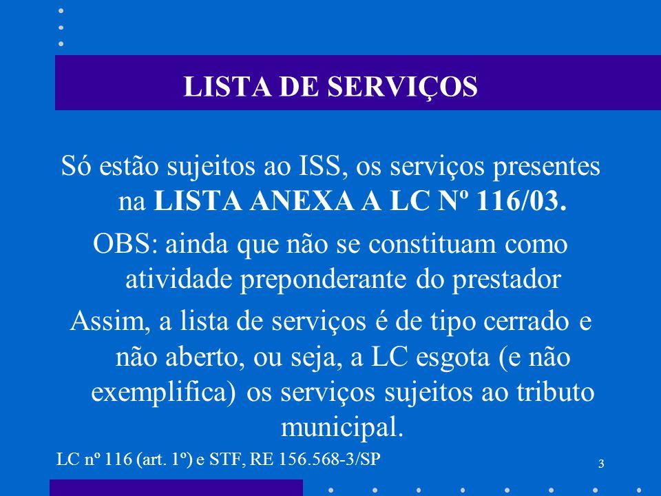 LISTA DE SERVIÇOS Só estão sujeitos ao ISS, os serviços presentes na LISTA ANEXA A LC Nº 116/03.
