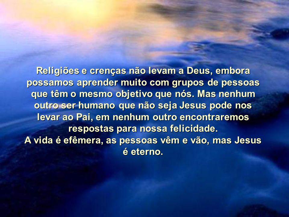 A vida é efêmera, as pessoas vêm e vão, mas Jesus é eterno.