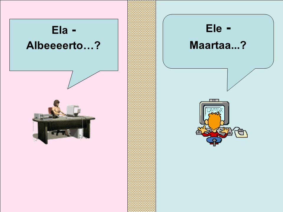 Ela - Albeeeerto… Ele - Maartaa...