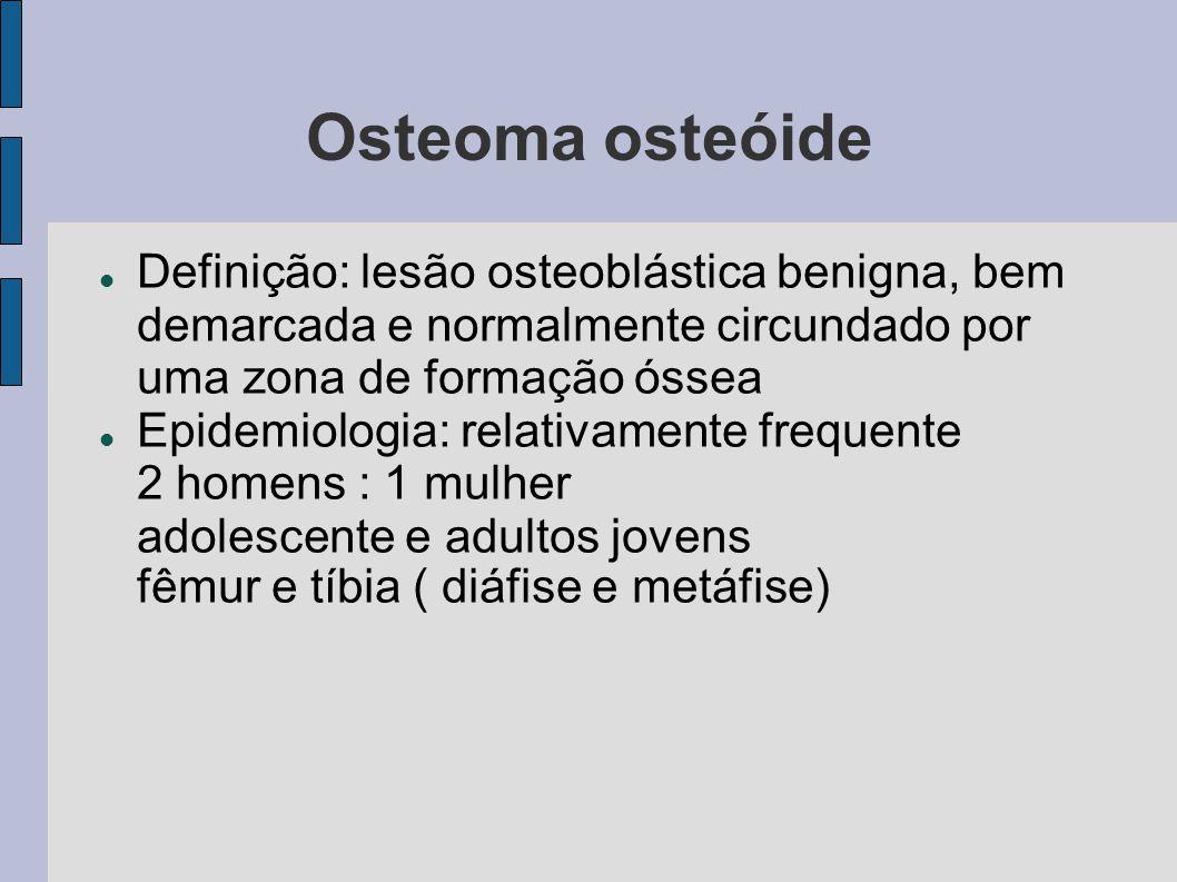 Osteoma osteóide Definição: lesão osteoblástica benigna, bem demarcada e normalmente circundado por uma zona de formação óssea.