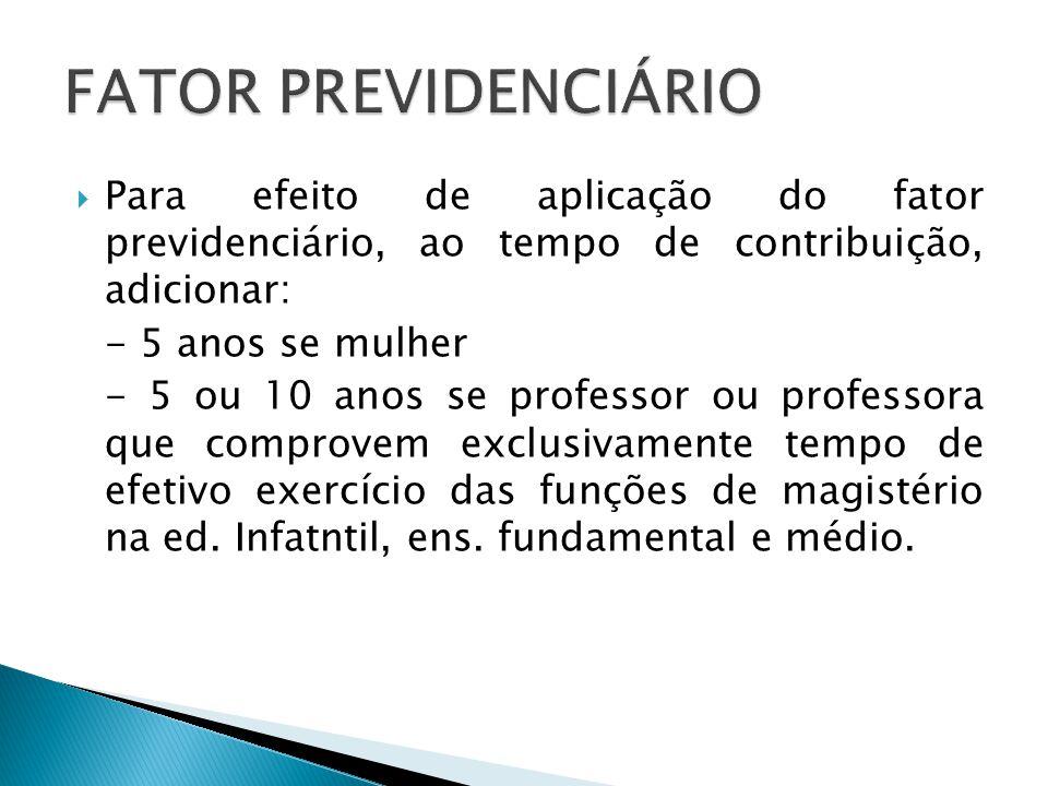 FATOR PREVIDENCIÁRIO Para efeito de aplicação do fator previdenciário, ao tempo de contribuição, adicionar: