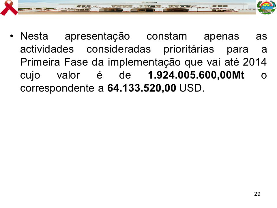 Nesta apresentação constam apenas as actividades consideradas prioritárias para a Primeira Fase da implementação que vai até 2014 cujo valor é de 1.924.005.600,00Mt o correspondente a 64.133.520,00 USD.